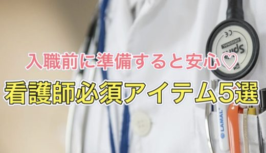 入職前にこれだけ準備すればOK!看護師の必須アイテム5選